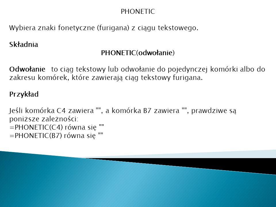 PHONETIC Wybiera znaki fonetyczne (furigana) z ciągu tekstowego. Składnia PHONETIC(odwołanie) Odwołanie to ciąg tekstowy lub odwołanie do pojedynczej