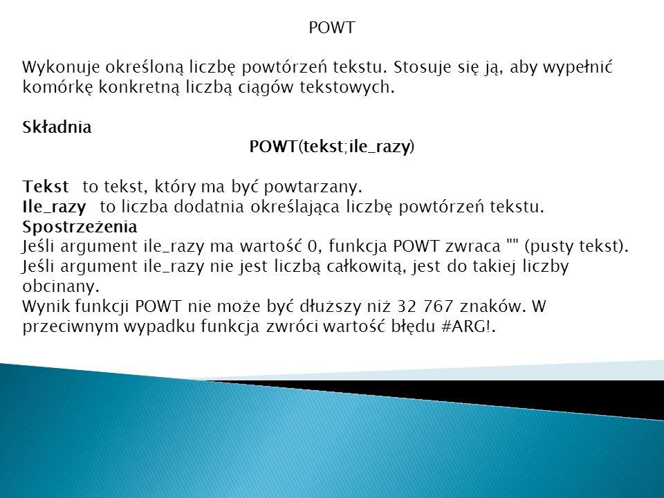 POWT Wykonuje określoną liczbę powtórzeń tekstu. Stosuje się ją, aby wypełnić komórkę konkretną liczbą ciągów tekstowych. Składnia POWT(tekst;ile_razy