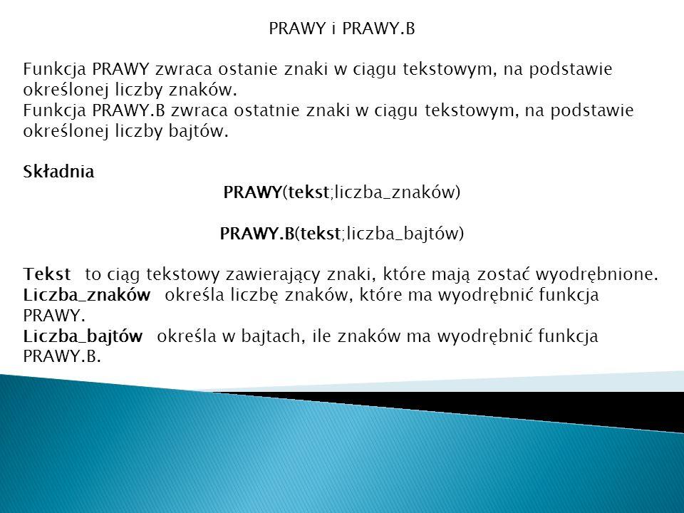 PRAWY i PRAWY.B Funkcja PRAWY zwraca ostanie znaki w ciągu tekstowym, na podstawie określonej liczby znaków. Funkcja PRAWY.B zwraca ostatnie znaki w c