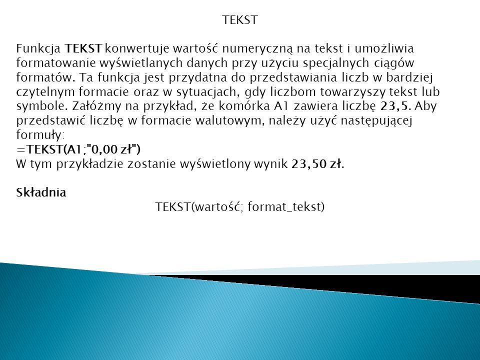 TEKST Funkcja TEKST konwertuje wartość numeryczną na tekst i umożliwia formatowanie wyświetlanych danych przy użyciu specjalnych ciągów formatów. Ta f