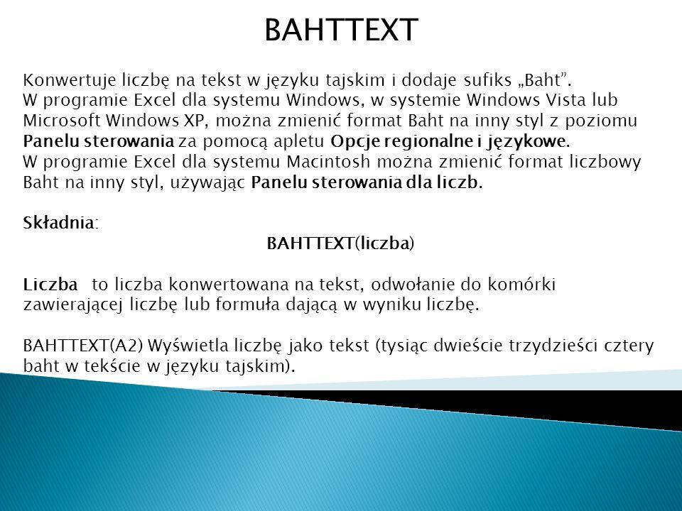 BAHTTEXT Konwertuje liczbę na tekst w języku tajskim i dodaje sufiks Baht. W programie Excel dla systemu Windows, w systemie Windows Vista lub Microso