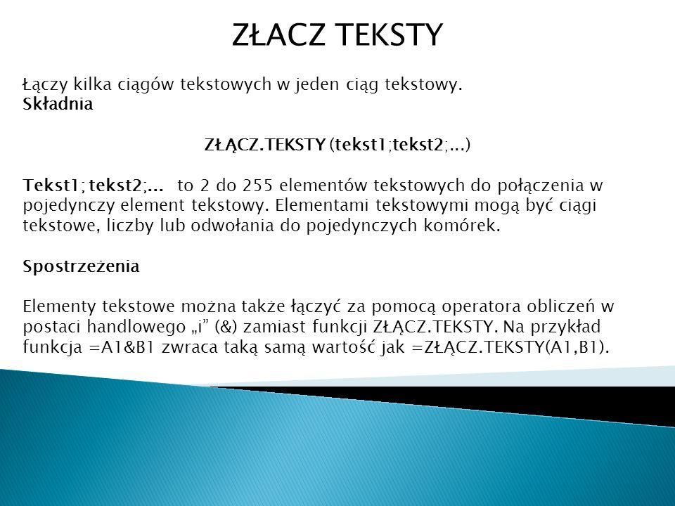 ZŁACZ TEKSTY Łączy kilka ciągów tekstowych w jeden ciąg tekstowy. Składnia ZŁĄCZ.TEKSTY (tekst1;tekst2;...) Tekst1; tekst2;... to 2 do 255 elementów t