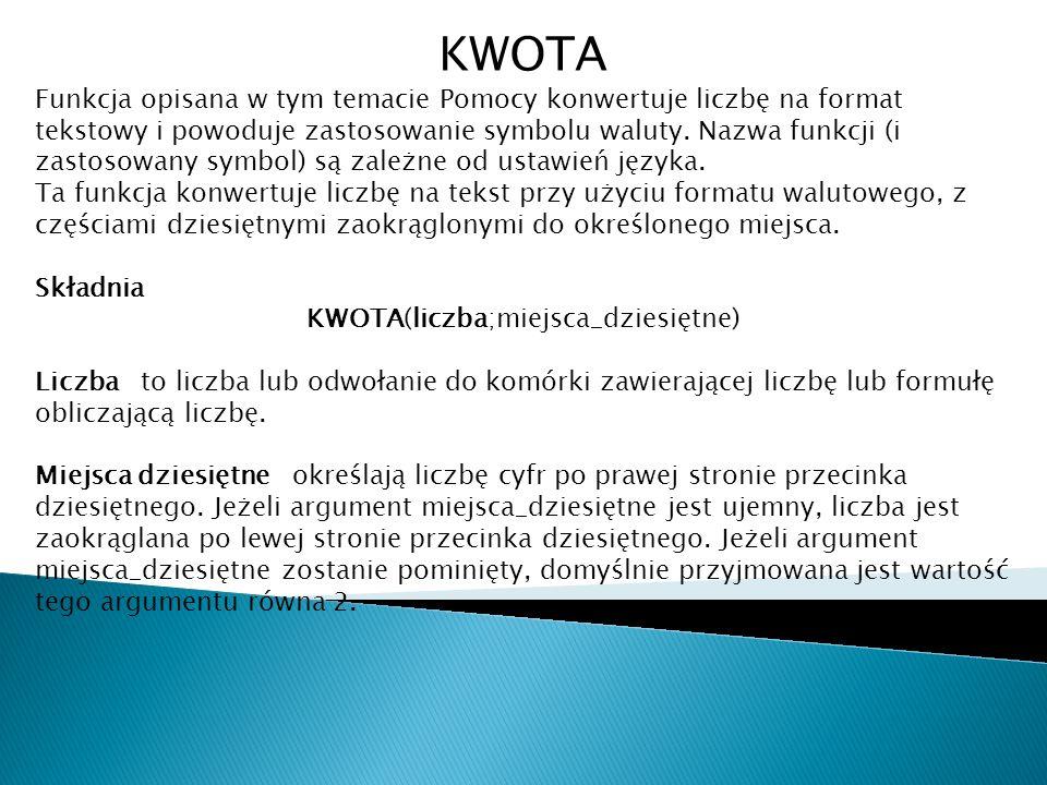 KWOTA Funkcja opisana w tym temacie Pomocy konwertuje liczbę na format tekstowy i powoduje zastosowanie symbolu waluty. Nazwa funkcji (i zastosowany s