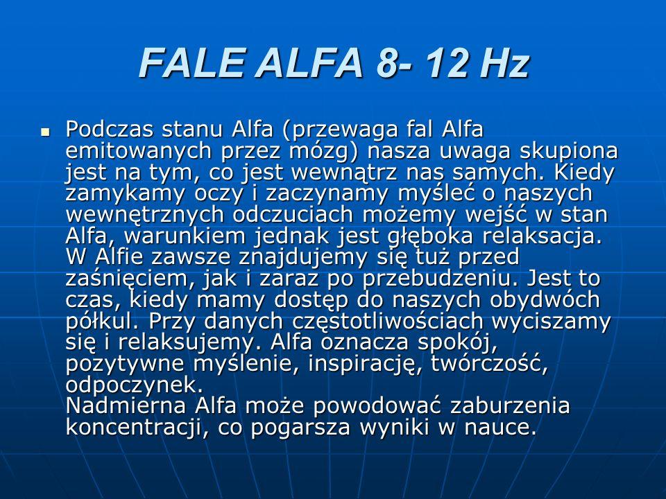 FALE ALFA 8- 12 Hz Podczas stanu Alfa (przewaga fal Alfa emitowanych przez mózg) nasza uwaga skupiona jest na tym, co jest wewnątrz nas samych. Kiedy