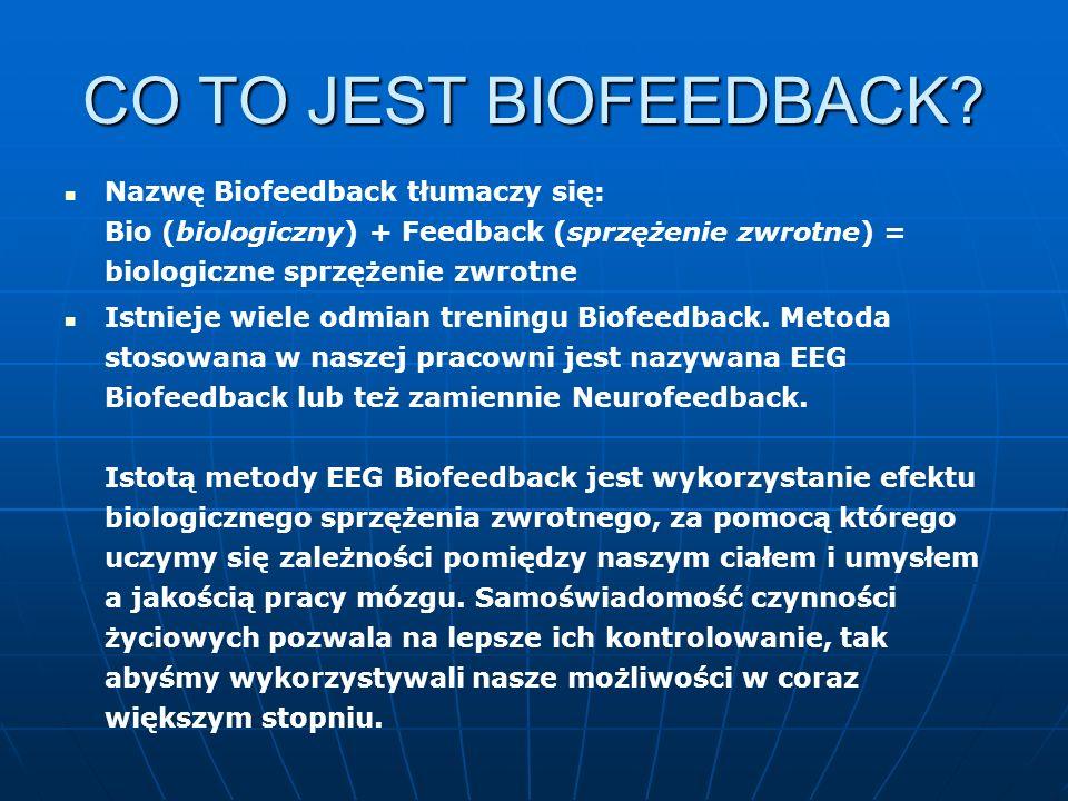 CO TO JEST BIOFEEDBACK? Nazwę Biofeedback tłumaczy się: Bio (biologiczny) + Feedback (sprzężenie zwrotne) = biologiczne sprzężenie zwrotne Istnieje wi