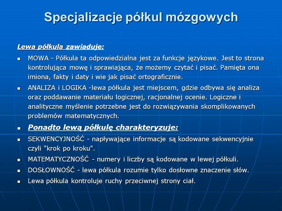 Specjalizacje półkul mózgowych Lewa półkula Lewa półkula zawiaduje: MOWA - Półkula ta odpowiedzialna jest za funkcje językowe. Jest to strona kontrolu
