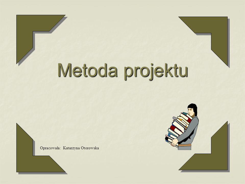 Metoda projektu Opracowała: Katarzyna Otorowska