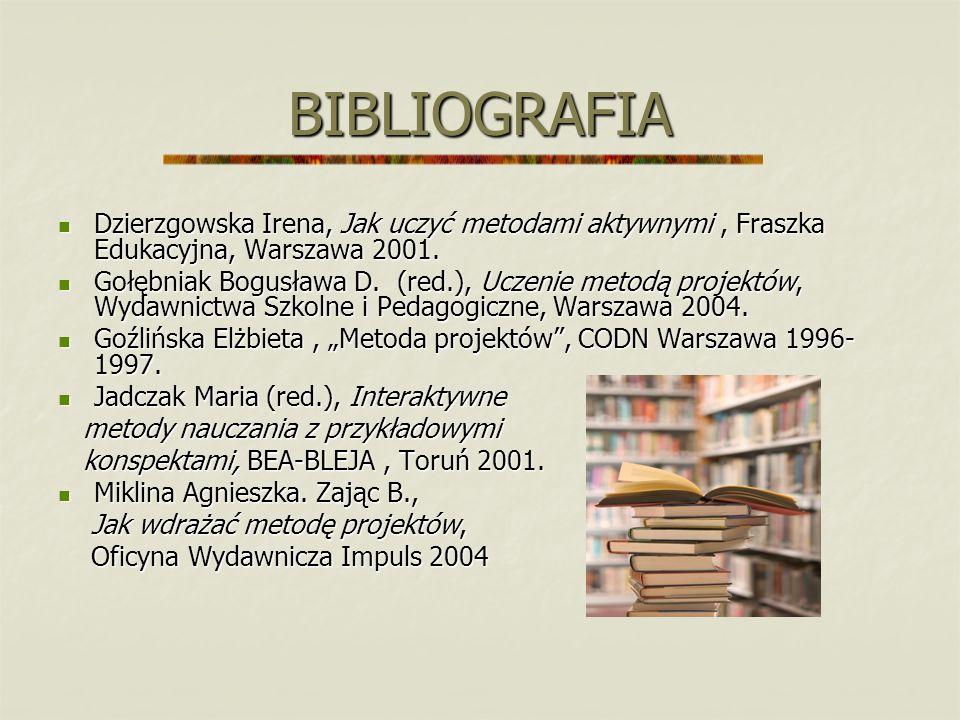 BIBLIOGRAFIA Dzierzgowska Irena, Jak uczyć metodami aktywnymi, Fraszka Edukacyjna, Warszawa 2001. Dzierzgowska Irena, Jak uczyć metodami aktywnymi, Fr
