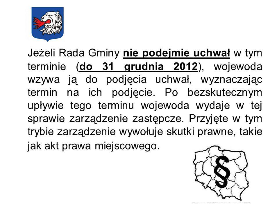 Jeżeli Rada Gminy nie podejmie uchwał w tym terminie (do 31 grudnia 2012), wojewoda wzywa ją do podjęcia uchwał, wyznaczając termin na ich podjęcie. P