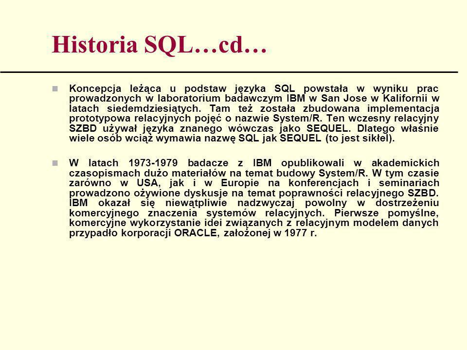 Historia SQL…cd… Koncepcja leżąca u podstaw języka SQL powstała w wyniku prac prowadzonych w laboratorium badawczym IBM w San Jose w Kalifornii w lata