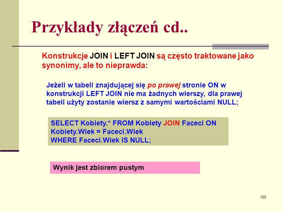 100 Przykłady złączeń cd.. Konstrukcje JOIN i LEFT JOIN są często traktowane jako synonimy, ale to nieprawda: Jeżeli w tabeli znajdującej się po prawe