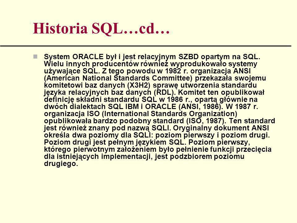 Historia SQL…cd… System ORACLE był i jest relacyjnym SZBD opartym na SQL. Wielu innych producentów również wyprodukowało systemy używające SQL. Z tego