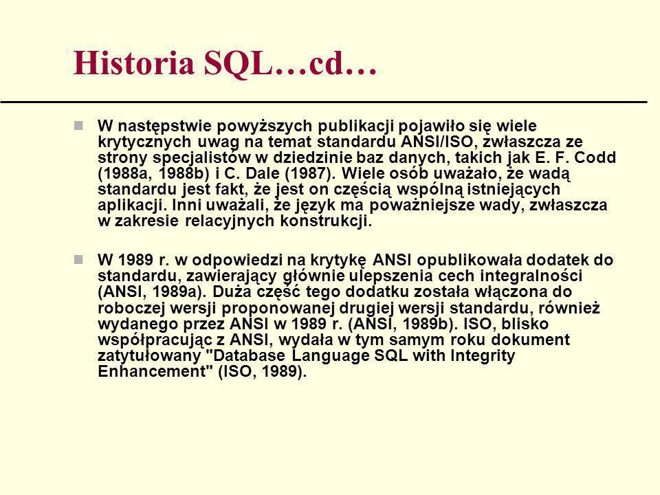 Historia SQL…cd… W następstwie powyższych publikacji pojawiło się wiele krytycznych uwag na temat standardu ANSI/ISO, zwłaszcza ze strony specjalistów