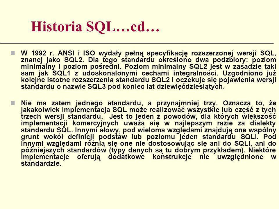 Historia SQL…cd… W 1992 r. ANSI i ISO wydały pełną specyfikację rozszerzonej wersji SQL, znanej jako SQL2. Dla tego standardu określono dwa podzbiory: