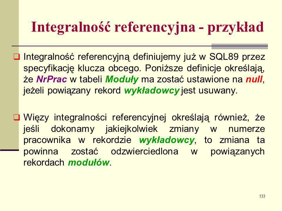 133 Integralność referencyjna - przykład Integralność referencyjną definiujemy już w SQL89 przez specyfikację klucza obcego. Poniższe definicje określ