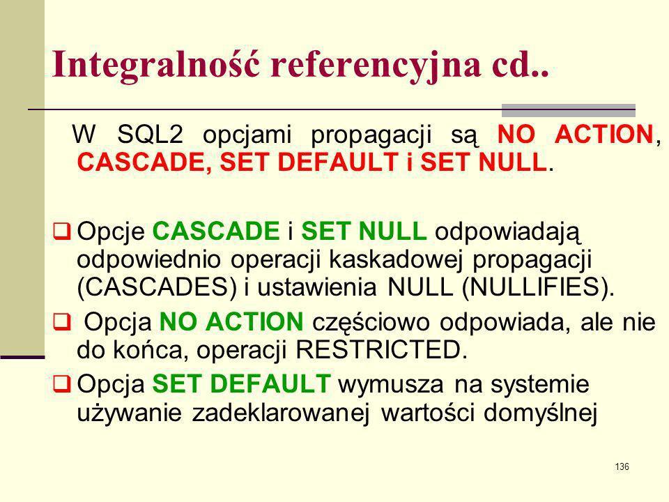 136 Integralność referencyjna cd.. W SQL2 opcjami propagacji są NO ACTION, CASCADE, SET DEFAULT i SET NULL. Opcje CASCADE i SET NULL odpowiadają odpow