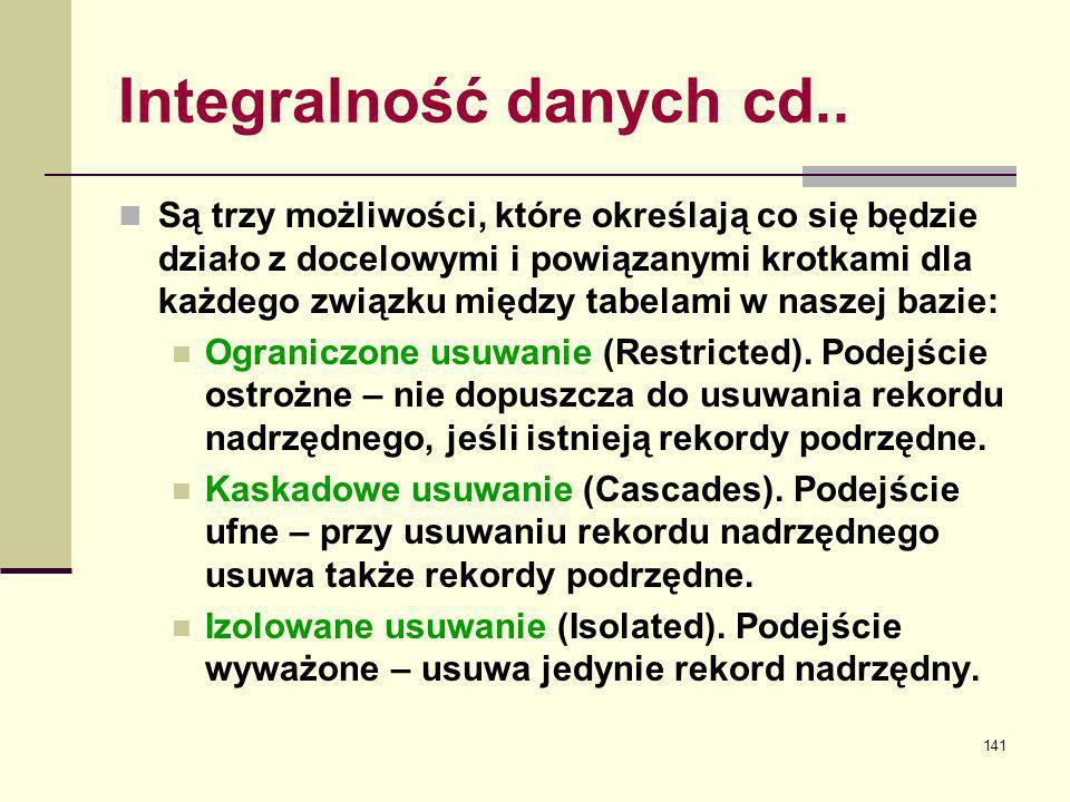 141 Integralność danych cd.. Są trzy możliwości, które określają co się będzie działo z docelowymi i powiązanymi krotkami dla każdego związku między t