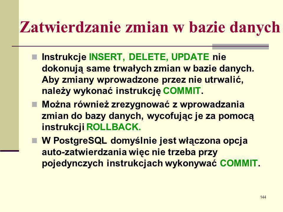 144 Zatwierdzanie zmian w bazie danych Instrukcje INSERT, DELETE, UPDATE nie dokonują same trwałych zmian w bazie danych. Aby zmiany wprowadzone przez