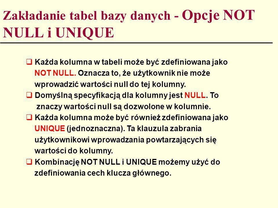 Zakładanie tabel bazy danych - Opcje NOT NULL i UNIQUE Każda kolumna w tabeli może być zdefiniowana jako NOT NULL. Oznacza to, że użytkownik nie może