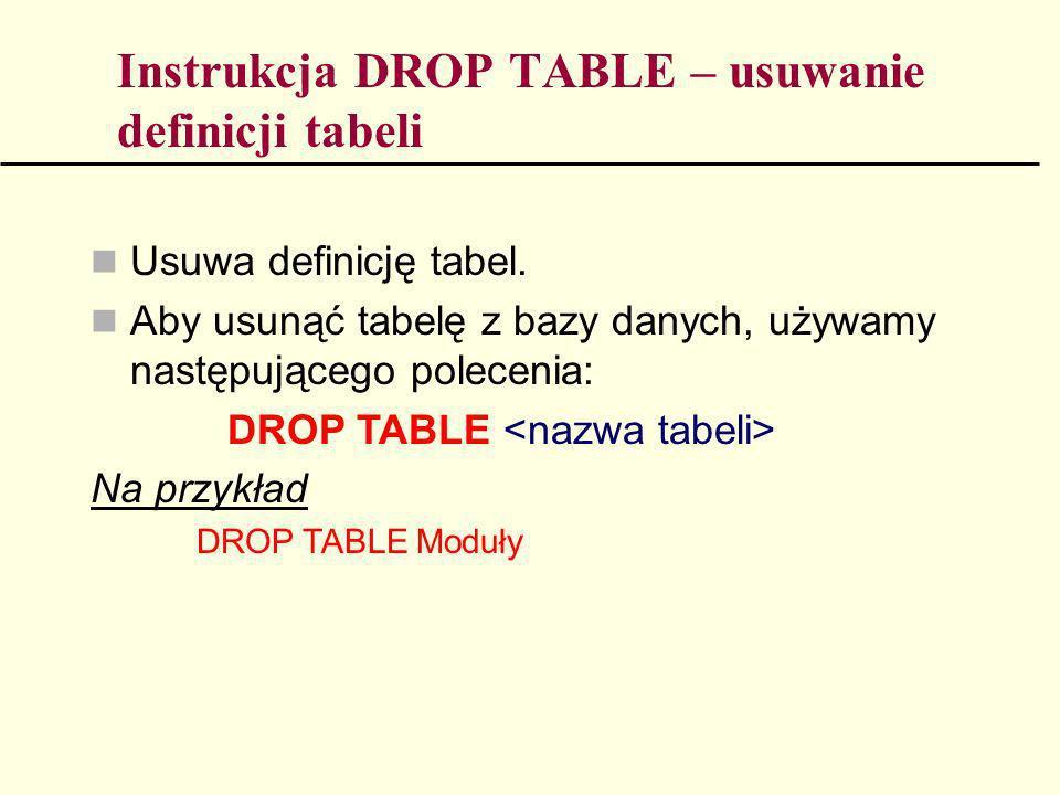 Instrukcja DROP TABLE – usuwanie definicji tabeli Usuwa definicję tabel. Aby usunąć tabelę z bazy danych, używamy następującego polecenia: DROP TABLE