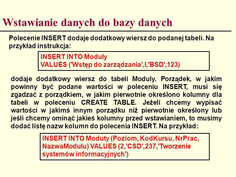 Wstawianie danych do bazy danych Polecenie INSERT dodaje dodatkowy wiersz do podanej tabeli. Na przykład instrukcja: INSERT INTO Moduly VALUES ('Wstęp