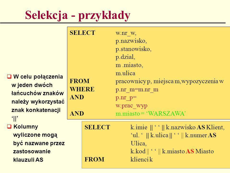 Selekcja - przykłady SELECT w.nr_w, p.nazwisko, p.stanowisko, p.dzial, m.miasto, m.ulica FROM pracownicy p, miejsca m,wypozyczenia w WHERE p.nr_m=m.nr