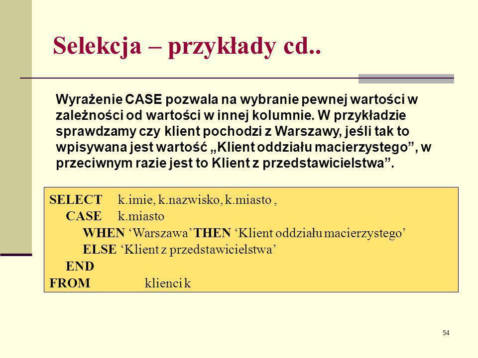54 Selekcja – przykłady cd.. SELECT k.imie, k.nazwisko, k.miasto, CASE k.miasto WHEN Warszawa THEN Klient oddziału macierzystego ELSE Klient z przedst