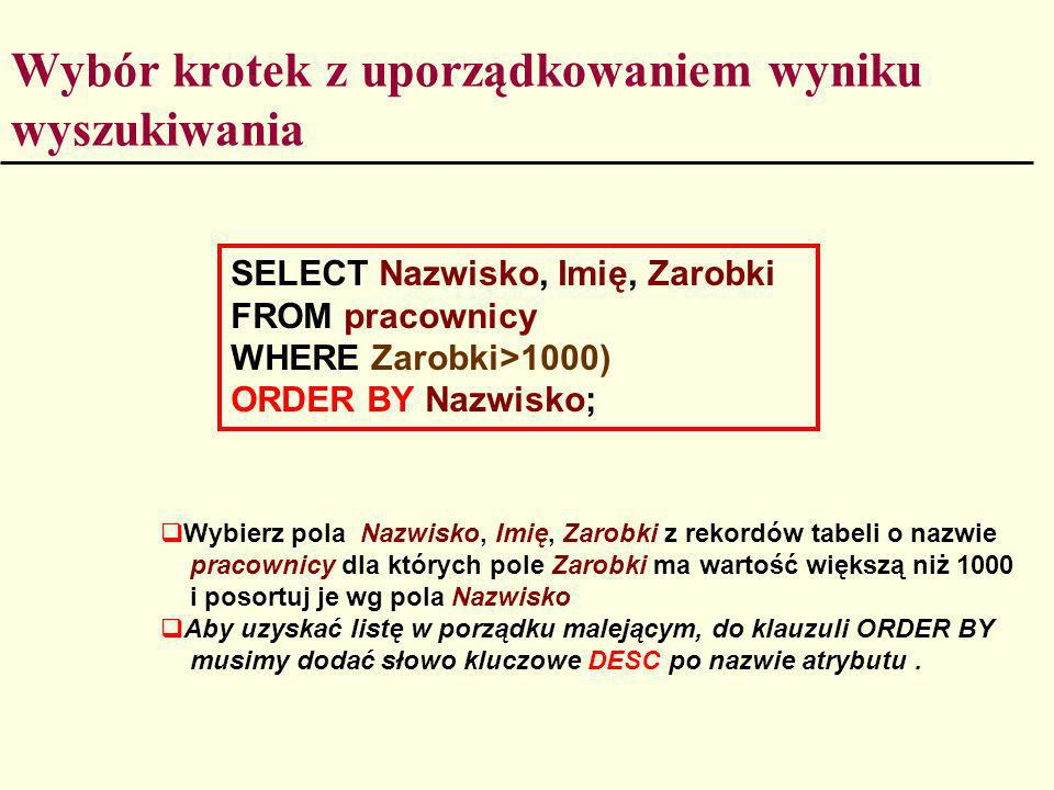 Wybór krotek z uporządkowaniem wyniku wyszukiwania SELECT Nazwisko, Imię, Zarobki FROM pracownicy WHERE Zarobki>1000) ORDER BY Nazwisko; Wybierz pola