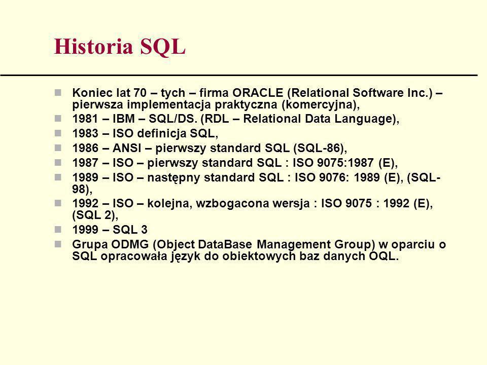 Historia SQL Koniec lat 70 – tych – firma ORACLE (Relational Software Inc.) – pierwsza implementacja praktyczna (komercyjna), 1981 – IBM – SQL/DS. (RD