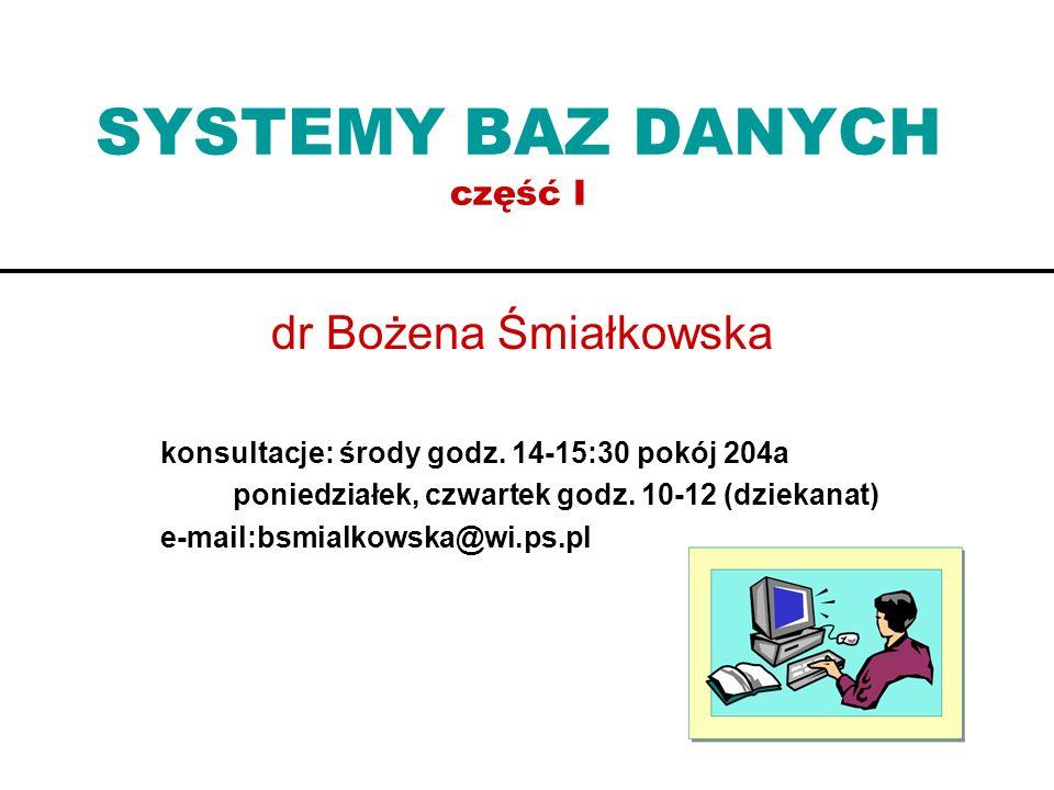 SYSTEMY BAZ DANYCH część I dr Bożena Śmiałkowska konsultacje: środy godz. 14-15:30 pokój 204a poniedziałek, czwartek godz. 10-12 (dziekanat) e-mail:bs