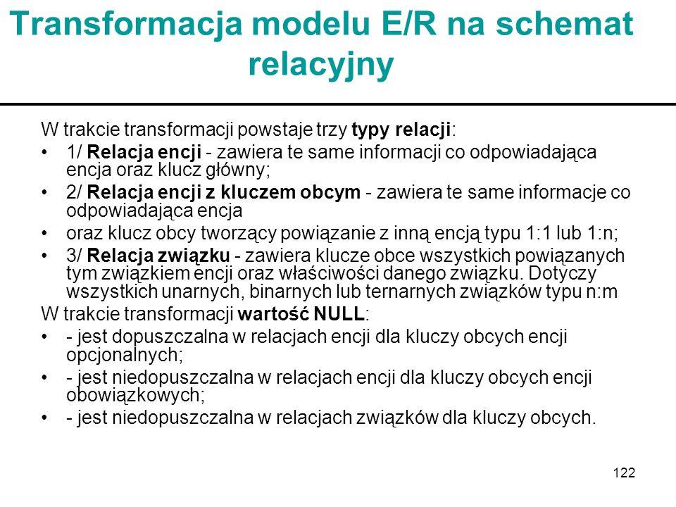 122 Transformacja modelu E/R na schemat relacyjny W trakcie transformacji powstaje trzy typy relacji: 1/ Relacja encji - zawiera te same informacji co