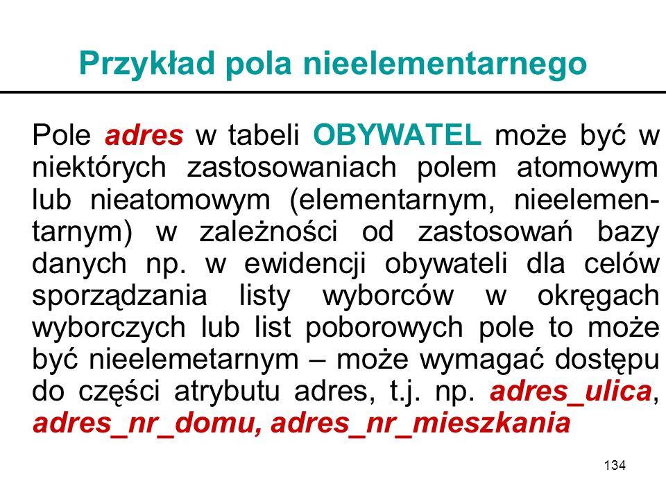 134 Przykład pola nieelementarnego Pole adres w tabeli OBYWATEL może być w niektórych zastosowaniach polem atomowym lub nieatomowym (elementarnym, nie
