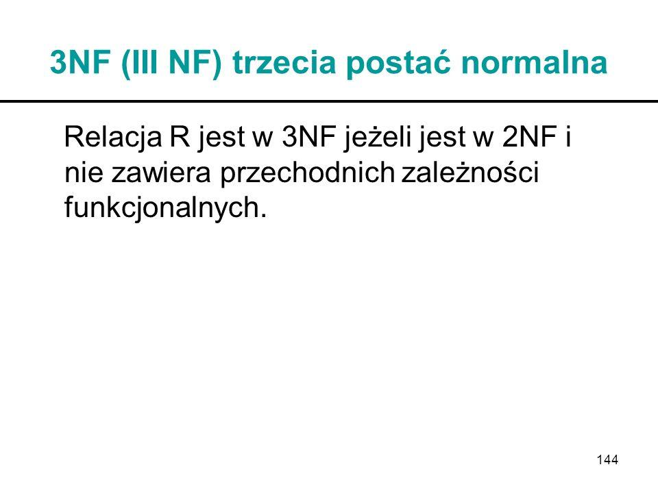 144 3NF (III NF) trzecia postać normalna Relacja R jest w 3NF jeżeli jest w 2NF i nie zawiera przechodnich zależności funkcjonalnych.