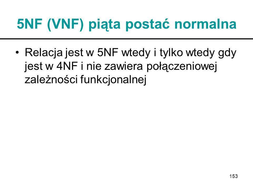 153 5NF (VNF) piąta postać normalna Relacja jest w 5NF wtedy i tylko wtedy gdy jest w 4NF i nie zawiera połączeniowej zależności funkcjonalnej