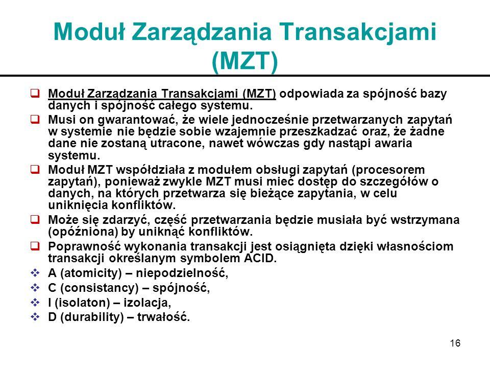 16 Moduł Zarządzania Transakcjami (MZT) Moduł Zarządzania Transakcjami (MZT) odpowiada za spójność bazy danych i spójność całego systemu. Musi on gwar