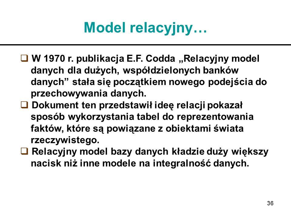36 Model relacyjny… W 1970 r. publikacja E.F. Codda Relacyjny model danych dla dużych, współdzielonych banków danych stała się początkiem nowego podej