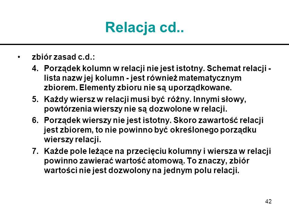 42 Relacja cd.. zbiór zasad c.d.: 4.Porządek kolumn w relacji nie jest istotny. Schemat relacji - lista nazw jej kolumn - jest również matematycznym z