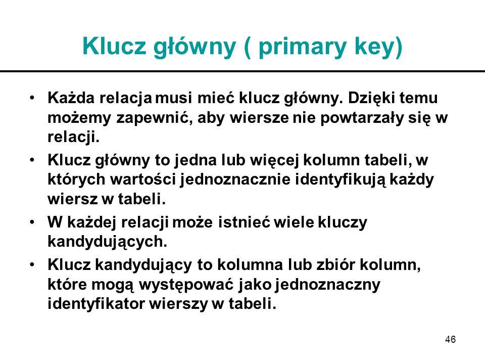 46 Klucz główny ( primary key) Każda relacja musi mieć klucz główny. Dzięki temu możemy zapewnić, aby wiersze nie powtarzały się w relacji. Klucz głów