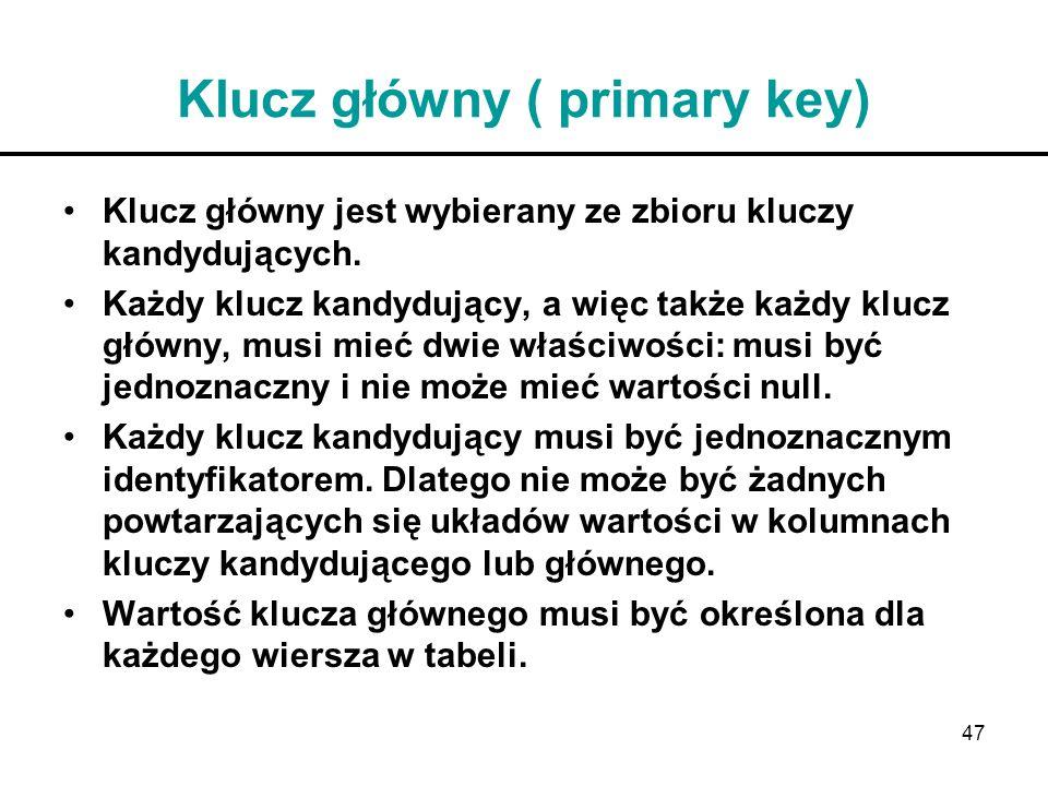 47 Klucz główny ( primary key) Klucz główny jest wybierany ze zbioru kluczy kandydujących. Każdy klucz kandydujący, a więc także każdy klucz główny, m