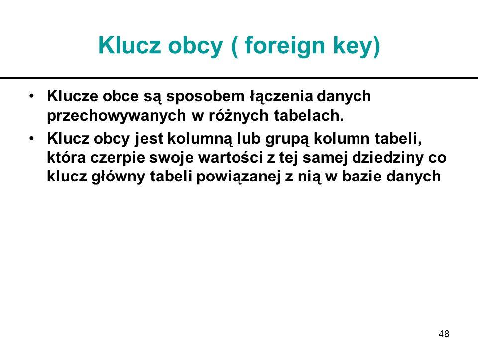 48 Klucz obcy ( foreign key) Klucze obce są sposobem łączenia danych przechowywanych w różnych tabelach. Klucz obcy jest kolumną lub grupą kolumn tabe