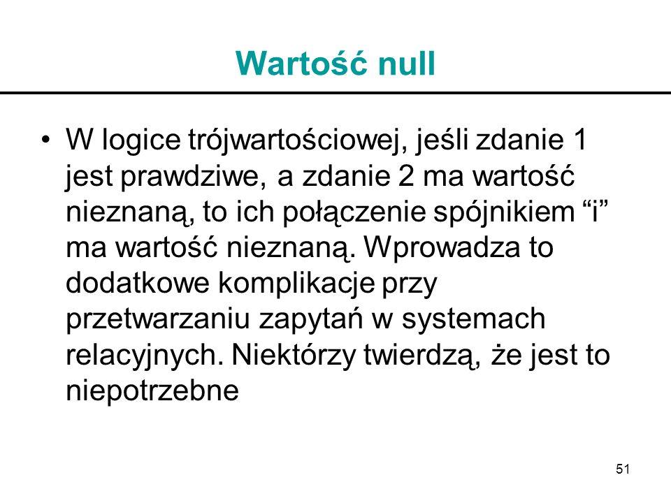 51 Wartość null W logice trójwartościowej, jeśli zdanie 1 jest prawdziwe, a zdanie 2 ma wartość nieznaną, to ich połączenie spójnikiem i ma wartość ni