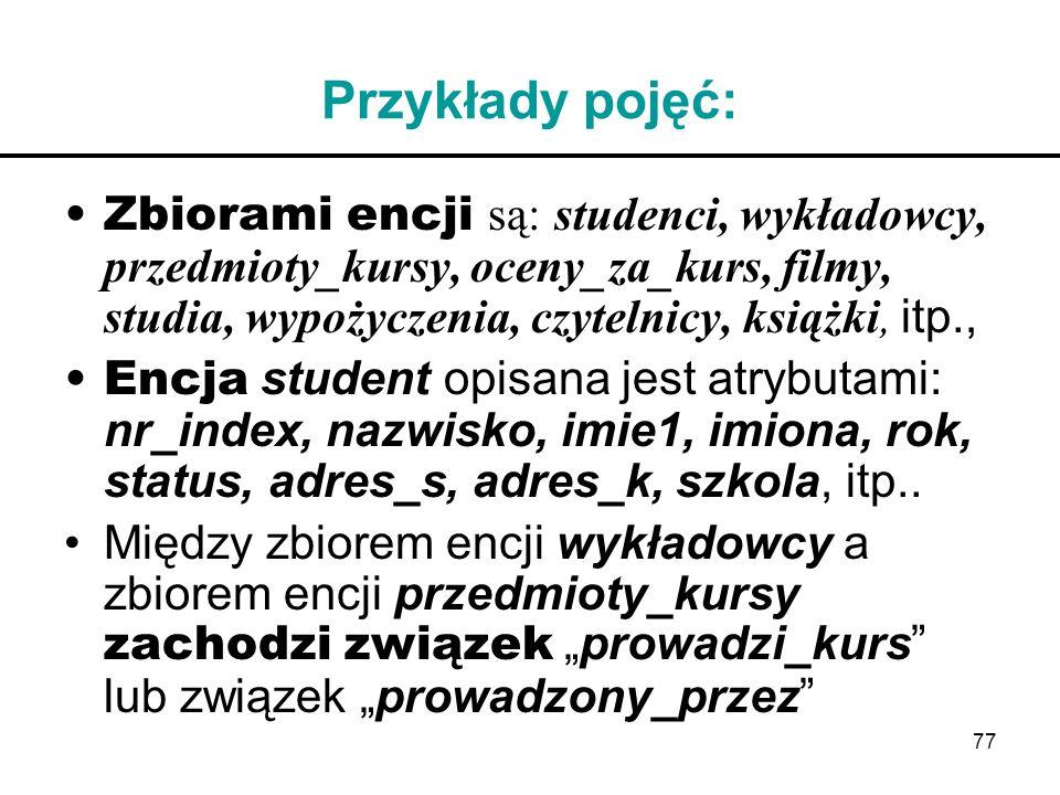 77 Przykłady pojęć: Zbiorami encji są: studenci, wykładowcy, przedmioty_kursy, oceny_za_kurs, filmy, studia, wypożyczenia, czytelnicy, książki, itp.,