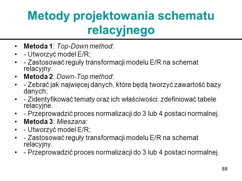 88 Metody projektowania schematu relacyjnego Metoda 1: Top-Down method: - Utworzyć model E/R; - Zastosować reguły transformacji modelu E/R na schemat