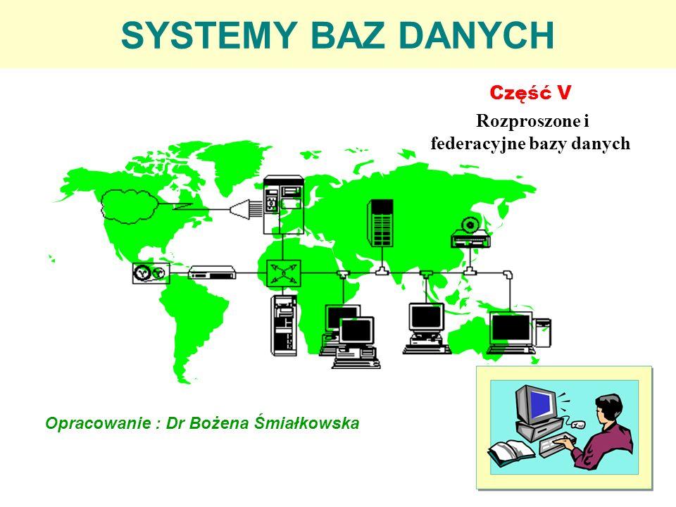 SYSTEMY BAZ DANYCH Część V Rozproszone i federacyjne bazy danych Opracowanie : Dr Bożena Śmiałkowska