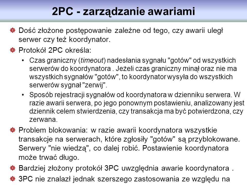 2PC - zarządzanie awariami Dość złożone postępowanie zależne od tego, czy awarii uległ serwer czy też koordynator. Protokół 2PC określa: Czas graniczn