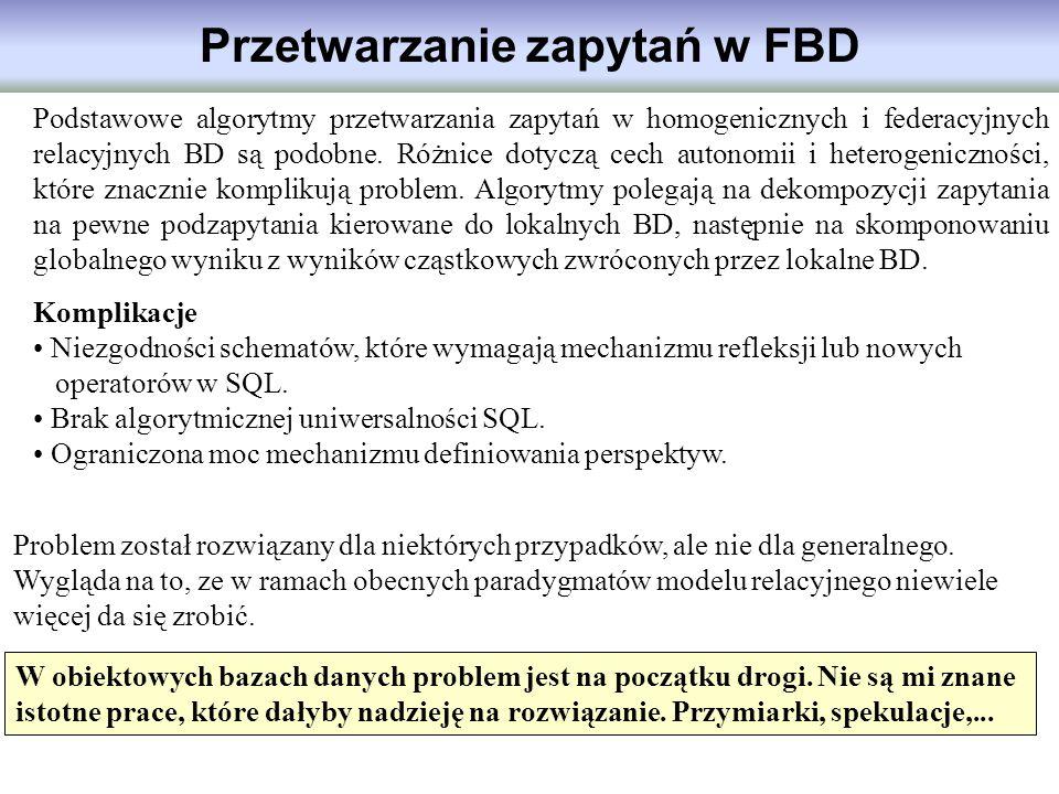 Przetwarzanie zapytań w FBD Podstawowe algorytmy przetwarzania zapytań w homogenicznych i federacyjnych relacyjnych BD są podobne. Różnice dotyczą cec