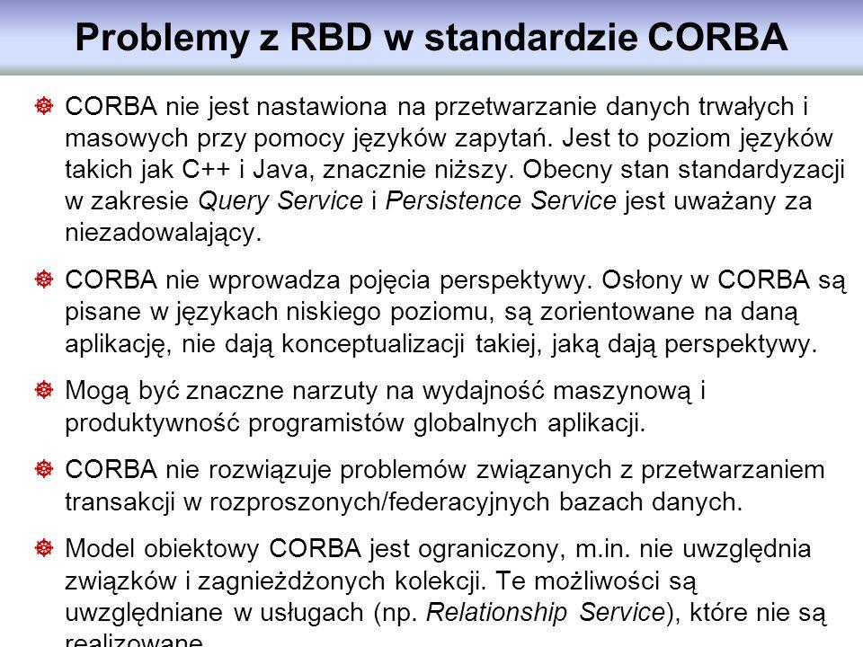 Problemy z RBD w standardzie CORBA CORBA nie jest nastawiona na przetwarzanie danych trwałych i masowych przy pomocy języków zapytań. Jest to poziom j