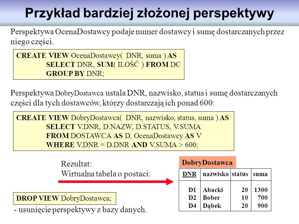 Przykład bardziej złożonej perspektywy CREATE VIEW OcenaDostawcy( DNR, suma ) AS SELECT DNR, SUM( ILOŚĆ ) FROM DC GROUP BY DNR; Perspektywa OcenaDosta