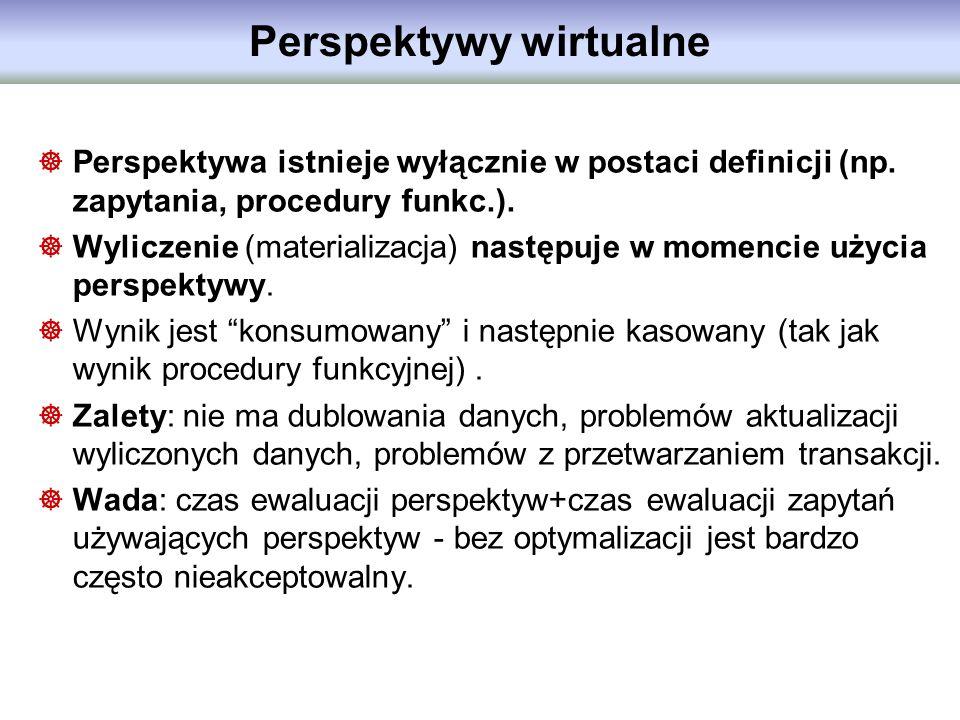 Perspektywy wirtualne Perspektywa istnieje wyłącznie w postaci definicji (np. zapytania, procedury funkc.). Wyliczenie (materializacja) następuje w mo