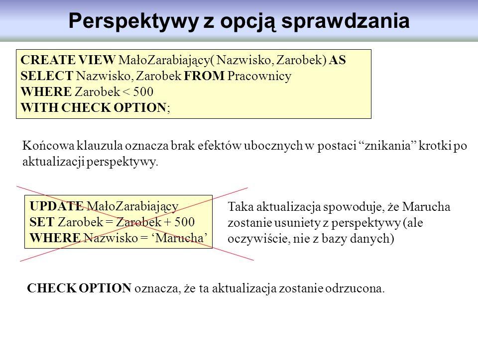 Perspektywy z opcją sprawdzania CREATE VIEW MałoZarabiający( Nazwisko, Zarobek) AS SELECT Nazwisko, Zarobek FROM Pracownicy WHERE Zarobek < 500 WITH C